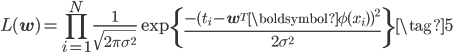 \displaystyle L(\mathbf{w}) = \prod_{i=1}^{N}\frac{1}{\sqrt{2\pi\sigma^2}}\exp\left\{ \frac{ -( t_i - \mathbf{w}^{T} \boldsymbol{\phi}(x_i))^2 }{ 2 \sigma ^2}\right\} \tag{5}