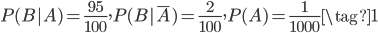 \displaystyle P(B|A) = \frac{95}{100}, P(B|\bar{A})=\frac{2}{100}, P(A) = \frac{1}{1000} \tag{1}