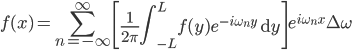 \displaystyle f(x)=\sum_{n=-\infty}^{\infty} \left[ \frac{1}{2\pi} \int_{-L}^{L} f(y) e^{-i \omega_n y} \ \mathrm{d}y \right] e^{i \omega_n x} \Delta\omega