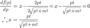 { \displaystyle \begin{eqnarray} \frac{df(p)}{dp}&=&x-\frac{2pt}{2\sqrt{p^2+m^2}}=x-\frac{pt}{\sqrt{p^2+m^2}}=0\\ \therefore\, x&=&\frac{pt}{\sqrt{p^2+m^2}} \end{eqnarray} }