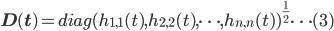 {\bf D(t)} = diag(h_{1,1} (t), h_{2,2} (t), \dots, h_{n,n} (t) )^{\frac{1}{2}} \dots (3)