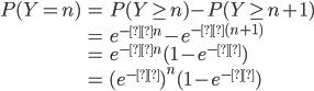 {\displaystyle \begin{eqnarray} P(Y=n) &=& P(Y \geq n) - P(Y \geq n+1) \\ &=& e^{-λn} - e^{-λ(n+1)} \\ &=& e^{-λn} (1-e^{-λ}) \\ &=& (e^{-λ})^n (1-e^{-λ}) \end{eqnarray} }