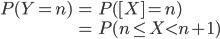 {\displaystyle \begin{eqnarray}  P(Y = n) &=&  P([X ] = n) \\ &=& P(n \leq X < n+1) \end{eqnarray} }