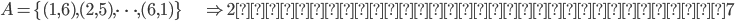 A = \{ (1,6) , (2,5), \cdots , (6,1) \} \hspace{20pt} \Rightarrow 2つのサイコロが出た目は7