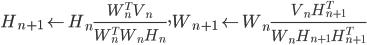 H_{n+1} \leftarrow H_n \frac{W^T_n V_n}{W^T_n W_n H_n}, W_{n+1} \leftarrow W_n \frac{V_n H^T_{n+1}}{W_n H_{n+1} H^T_{n+1}}