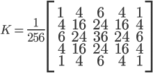 K = \Large{ \frac{1}{256} } \left[ \begin{array}{ccccc} 1 &  4 &  6 &  4 & 1 \\\ 4 & 16 & 24 & 16 & 4 \\\ 6 & 24 & 36 & 24 & 6 \\\ 4 & 16 & 24 & 16 & 4 \\\ 1 &  4 &  6 &  4 & 1 \end{array} \right]