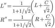L'' = \frac{1}{1 + 1/\sqrt{2}} \left(L + \frac{C}{\sqrt{2}} \right) \\ R'' = \frac{1}{1 + 1/\sqrt{2}} \left(R + \frac{C}{\sqrt{2}} \right) \\