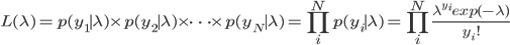 L(\lambda) = p(y_1 \mid \lambda) \times p(y_2 \mid \lambda) \times \dots \times p(y_N \mid \lambda) = \prod_{i}^{N}p(y_i \mid \lambda) = \prod_{i}^{N}\frac{\lambda^{y_i}exp(-\lambda)}{y_{i}!}