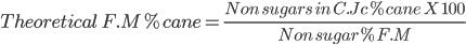 Theoretical \ F.M % cane = \frac{Non \ sugars \ in \ C.Jc % cane \ X \ 100}{ Non \ sugar % F.M}