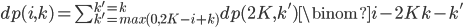 dp(i,k) = \sum_{k'=max(0,2K-i+k)}^{k'=k} dp(2K,k') \binom{i-2K}{k-k'}