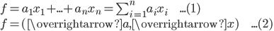 f = a_1 x_1 + ... + a_n x_n = \sum_{i=1}^{n} a_i x_i\hspace{15pt}...(1)\\ f = (\overrightarrow{a},\overrightarrow{x})\hspace{15pt}...(2)\\