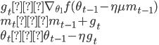 g_t ← \nabla_{\theta_1} f(\theta_{t-1} - \eta \mu m_{t-1}) \\ m_t ← m_{t-1} + g_t \\ \theta_t ← \theta_{t-1} - \eta g_t