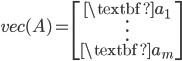 vec(A)= \begin{bmatrix} \textbf{a}_{1}\\  \vdots\\ \textbf{a}_{m} \end{bmatrix}
