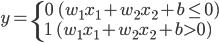 y = \begin{cases} 0 \ \ (w_1 x_1 + w_2 x_2 + b \leq 0) \\ 1 \ \ (w_1 x_1 + w_2 x_2 + b \gt 0) \\ \end{cases}