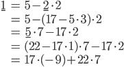 \begin{align} \underline{1}&=5-\underline{2}\cdot 2\\ &=5-(17-5\cdot 3)\cdot 2\\ &=\underline{5}\cdot 7-17\cdot 2\\ &=(22-17\cdot 1)\cdot 7-17\cdot 2\\ &=17\cdot(-9)+22\cdot 7 \end{align}