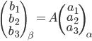 \left( \begin{array}{r} b_{1} \\ b_{2} \\ b_{3}  \end{array} \right)_\beta = A \left( \begin{array}{r} a_{1} \\ a_{2} \\ a_{3} \end{array} \right)_\alpha