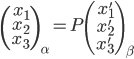 \left( \begin{array}{r} x_{1}\\ x_{2}\\ x_{3}  \end{array} \right)_\alpha = P \left( \begin{array}{r} x'_{1} \\ x'_{2} \\ x'_{3} \end{array} \right)_\beta