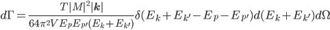 d\Gamma=\frac{T|M|^2|{\bf{k}}|}{64\pi^2VE_pE_{p^\prime}(E_k+E_{k^\prime})}\delta(E_k+E_{k^\prime}-E_p-E_{p^\prime}) d(E_k+E_{k^\prime})d\Omega