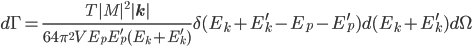 d\Gamma=\frac{T|M|^2|{\bf{k}}|}{64\pi^2VE_pE_p^\prime (E_k+E_k^\prime)}\delta(E_k+E_k^\prime-E_p-E_p^\prime) d(E_k+E_k^\prime)d\Omega
