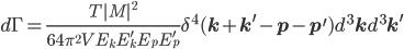 d\Gamma=\frac{T|M|^2}{64\pi^2V E_kE_k^\prime E_p E_p^\prime}\delta^4({\bf{k}}+{\bf{k}^\prime}-{\bf{p}}-{\bf{p}^\prime})d^3{\bf{k}} d^3{\bf{k}^\prime}