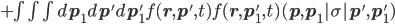 +  \int \! \int \! \int d \b{p}_1d \b{p}' d \b{p}' _1 f(\b{r},\b{p}',t) f(\b{r},\b{p}'_1,t) (\b{p},\b{p_1} | \sigma |\b{p}',\b{p}'_1)