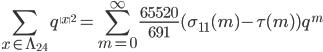 \displaystyle  \sum_{x\in \Lambda_{24}} q^{\|x\|^2} = \sum_{m=0}^{\infty} \frac{65520}{691}(\sigma_{11}(m) - \tau(m))q^{m}