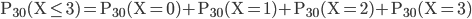 \displaystyle \mathrm{P_{30}(X \leq 3)=P_{30}(X = 0)+P_{30}(X = 1)+P_{30}(X = 2)+P_{30}(X = 3)}