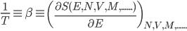 \frac{1}{T} \equiv \beta \equiv \left(\frac{\partial S(E,N,V,M,......)}{\partial E} \right)_{N,V,M,......}