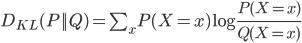 D_{KL}(P||Q) = \sum_x P(X=x)\log \frac{P(X=x)}{Q(X=x)}