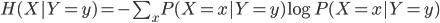 H(X|Y=y) = - \sum_x P(X=x|Y=y)\log P(X=x|Y=y)