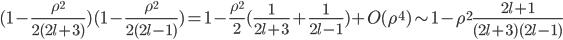( 1 - \frac{ \rho^2 }{ 2(2l+3) } )( 1 - \frac{ \rho^2 }{ 2(2l-1) } ) = 1 - \frac{ \rho^2 }{ 2 } ( \frac{ 1 }{ 2l+3 } + \frac{ 1 }{ 2l-1 } ) + O( \rho^4 ) \sim 1 - \rho^2 \frac{ 2l+1 }{ (2l+3)(2l-1) }