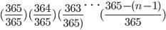 (\frac{365}{365}) (\frac{364}{365}) (\frac{363}{365)} \cdots (\frac{365-(n-1)}{365})