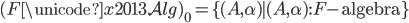 (F \unicode{x2013} \mathcal{Alg}) _ 0 = \lbrace (A, \alpha) \mid (A, \alpha) : F \text{-algebra} \rbrace
