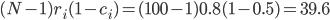 (N - 1) r_i (1 - c_i) = (100 - 1) 0.8 (1 - 0.5) = 39.6
