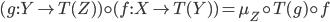 (g : Y \rightarrow T(Z)) \circ (f: X \rightarrow T(Y)) = \mu _ Z \circ T(g) \circ f