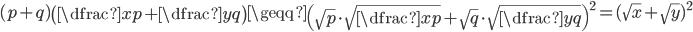 (p+q)\left(\dfrac{x}{p}+\dfrac{y}{q}\right)\geqq \left(\sqrt{p}\cdot \sqrt{\dfrac{x}{p}}+\sqrt{q}\cdot \sqrt{\dfrac{y}{q}}\right)^2=(\sqrt{x}+\sqrt{y})^2
