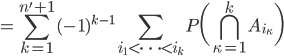= \displaystyle \sum_{k=1}^{n'+1} (-1)^{k-1} \sum_{i_1 < \dots < i_k} P \biggl( \displaystyle \bigcap_{\kappa=1}^k A_{i_\kappa} \biggr)