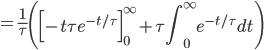 = \displaystyle\frac{1}{\tau}\left(\Big[-t\tau e^{-t/\tau}\Big]_0^\infty + \tau\int_0^\infty e^{-t/\tau} dt\right)