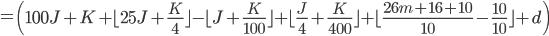 = \left( 100J+K  + \lfloor 25J+\frac{K}{4} \rfloor - \lfloor J+\frac{K}{100} \rfloor + \lfloor \frac{J}{4} + \frac{K}{400} \rfloor + \lfloor \frac{26m+16+10}{10}-\frac{10}{10} \rfloor +d \right)