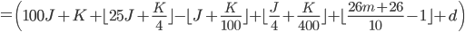 = \left( 100J+K  + \lfloor 25J+\frac{K}{4} \rfloor - \lfloor J+\frac{K}{100} \rfloor + \lfloor \frac{J}{4} + \frac{K}{400} \rfloor + \lfloor \frac{26m+26}{10}-1 \rfloor +d \right)