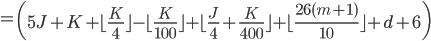 = \left( 5J+K  + \lfloor \frac{K}{4} \rfloor - \lfloor \frac{K}{100} \rfloor + \lfloor \frac{J}{4} + \frac{K}{400}\rfloor +\lfloor \frac{26(m+1)}{10}\rfloor +d +6 \right)