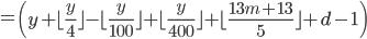 = \left( y  +  \lfloor \frac{y}{4}  \rfloor -  \lfloor \frac{y}{100}  \rfloor +  \lfloor \frac{y}{400}  \rfloor +  \lfloor \frac{13m+13}{5}  \rfloor +d - 1 \right)