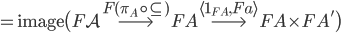 = \mathsf{image}\big( F\mathcal{A} \overset{F(\pi _ A \circ \subseteq)}{\longrightarrow}  FA \overset{\langle 1 _ {FA}, Fa \rangle}{\longrightarrow} FA \times FA' \big)