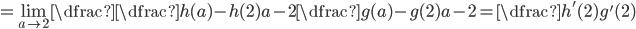 =\displaystyle\lim_{a\to 2}\dfrac{\dfrac{h(a)-h(2)}{a-2}}{\dfrac{g(a)-g(2)}{a-2}}=\dfrac{h'(2)}{g'(2)}