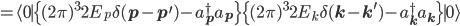=\langle 0\mid\{(2\pi)^32E_{p}\delta(\bf{p}-\bf{p^\prime})-a_{\bf{p}}^\dagger a_{\bf{p}}\}\{(2\pi)^32E_{k}\delta(\bf{k}-\bf{k^\prime})-a_{\bf{k}}^\dagger a_{\bf{k}}\}\mid 0\rangle