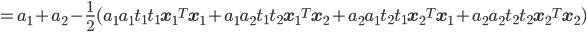 =a_1 + a_2 - \frac{1}{2} (a_1a_1t_1t_1{\bf x_1}^T{\bf x_1}+a_1a_2t_1t_2{\bf x_1}^T{\bf x_2}+a_2a_1t_2t_1{\bf x_2}^T{\bf x_1}+a_2a_2t_2t_2{\bf x_2}^T{\bf x_2})
