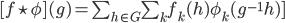 [f \star \phi] (g) = \sum_{h \in G} \sum_k f_k(h)\phi_k(g^{-1} h) ]
