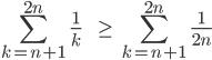\[\sum_{k=n+1}^{2n}\;\frac{1}{k}\;\;\;\;\;\;\;\geq \;\sum_{k=n+1}^{2n}\;\frac{1}{2n} \]