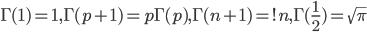 \Gamma(1)=1,\Gamma(p+1)=p\Gamma(p),\Gamma(n+1)=!n,\Gamma(\frac{1}{2})=\sqrt{\pi}