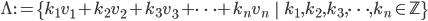 \Lambda := \left\{ k_1 v_1 + k_2 v_2 + k_3 v_3 + \cdots + k_{n} v_{n} \;\; \middle| \;\; k_1, k_2, k_3, \cdots, k_{n} \in \mathbb{Z} \right\}